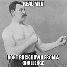 A Real Man Meme - real men dont back down from a challenge overly manly man make