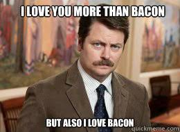 Love You More Meme - i love you more than bacon but also i love bacon ron swanson