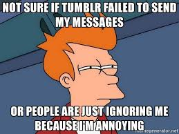 Annoyed Meme Tumblr - not sure if tumblr failed to send my messages or people are just