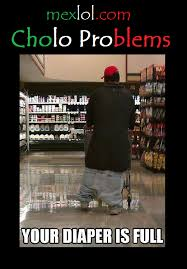 Cholo Memes - cholo problems your diaper is full