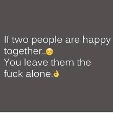 Together Alone Meme - if two people are happy together you leave them the fuck alone