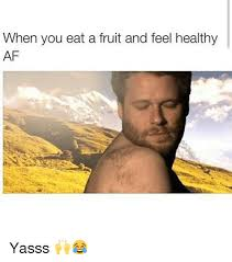 Yasssss Meme - when you eat a fruit and feel healthy af yasss af meme on me me