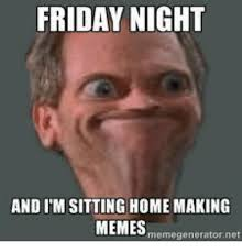 Making Memes - friday night and i m sitting home making memes meme generator net