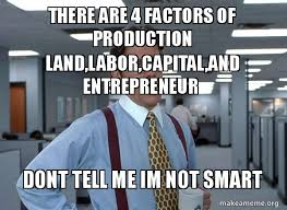Entrepreneur Meme - there are 4 factors of production land labor capital and