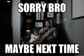sorry bro maybe next time benevolent bro burnie quickmeme