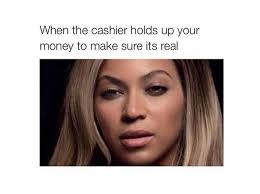 How To Make A Meme Face - cashier money real really annoyed beyonce meme funny pinterest