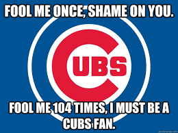 Cubs Fan Meme - fool me once shame on you fool me 104 times i must be a cubs