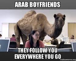 Arab Meme - arab boyfriends they follow you everywhere you go hump day camel