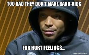 Hurt Feelings Meme - too bad they don t make band aids for hurt feelings cam band