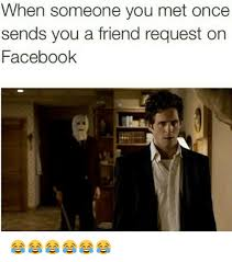 Friend Request Meme - when someone you met once sends you a friend request on facebook