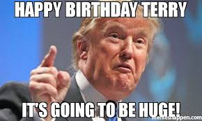 Terry Meme - happy birthday terry it s going to be huge meme donald trump