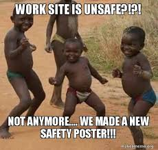 Make A Meme Poster - work site is unsafe not anymore we made a new safety