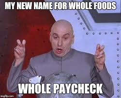 Whole Foods Meme - my new name for whole foods whole paycheck meme