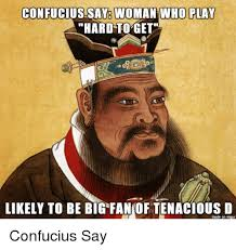Confucius Meme - woman who play confucius saye hard to get likely to be big fan of