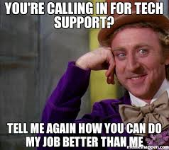Tech Support Memes - you re calling in for tech support tell me again how you can do my
