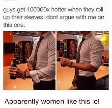 Roll Up Meme - guys get 100000x hotter when they roll up their sleeves dont argue