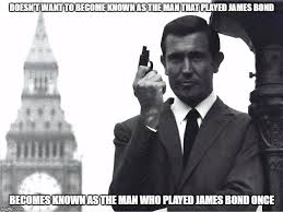 James Bond Meme - doesn t want to become known as the man that played james bond