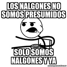 Memes De Nalgones - meme cereal guy los nalgones no somos presumidos solo somos