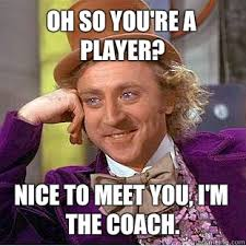 Player Memes - oh so you re a player nice to meet you i m the coach