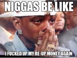 Niggas Be Like Meme - niggas be like niggas be like i fucked up my re up money again