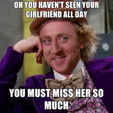 All Day Meme - oh you haven t seen your girlfriend all day you must miss her so