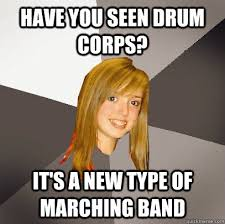 Drum Corps Memes - have you seen drum corps it s a new type of marching band