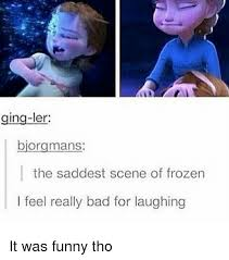 Funny Frozen Memes - ging ler biorgmans the saddest scene of frozen i feel really bad for