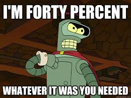 Bender Futurama Meme - i m forty percent whatever it was you needed forty percent bender