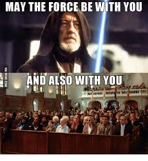 May The Force Be With You Meme - may the force be with you and also with you may the force be with