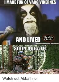 Abbath Memes - i made fun of varg vikernes reality and lived check