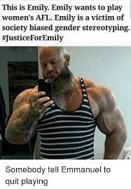 Quit Playing Meme - this is emily emily wants to play women s afl emily is a victim of