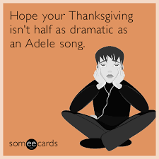 your thanksgiving isn t half as dramatic as an adele song