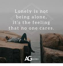 Feeling Lonely Memes - lonely is not being alone it s the feeling that no one cares ag