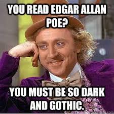 Edgar Allen Poe Meme - you read edgar allan poe you must be so dark and gothic