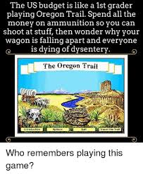 Oregon Trail Meme - the us budget is like a 1st grader playing oregon trail spend all