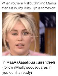 Miley Meme - when you re in malibu drinking malibu then malibu by miley cyrus
