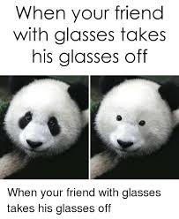Glasses Off Meme - when your friend with glasses takes his glasses off funny meme on