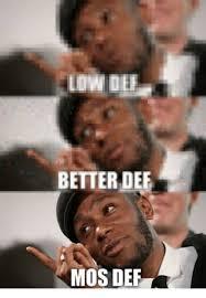 Def Meme - low def better dee mos def mos def meme on me me