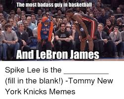 Badass Guy Meme - the most badass guy in basketball and lebron james spike lee is the