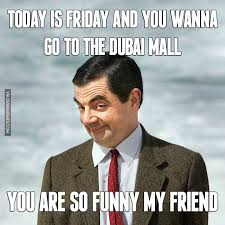 Today Is Friday Meme - today is friday and you wanna go to the dubai mall image