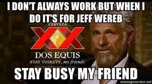 Dos Equis Meme Generator - i don t always work but when i do it s for jeff wereb stay busy my