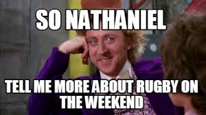Meme Creator Online - meme creator so nathaniel tell me more about rugby on the weekend