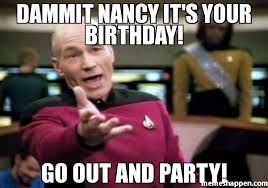 Party Memes - dammit nancy it s your birthday go out and party meme picard wtf