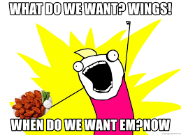 What Do We Want Meme Generator - what do we want wings when do we want em now chicken wings