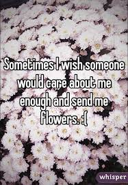 send flowers to someone i wish someone would care about me enough and send me flowers