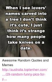 Cute Dating Memes - when i see lovers names carved into a tree i don t think it s
