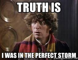 Doctor Who Meme Generator - truth is i was in the perfect storm tom baker doctor who meme