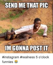 Funny Memes For Instagram - send me that pic im gonna post it instagram realness 5 o clock
