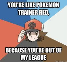 Pokemon Trainer Red Meme - you re like pokemon trainer red because you re out of my league
