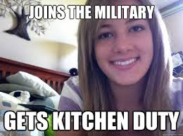 Funny Sexist Memes - joins the military gets kitchen duty sexist jokes quickmeme